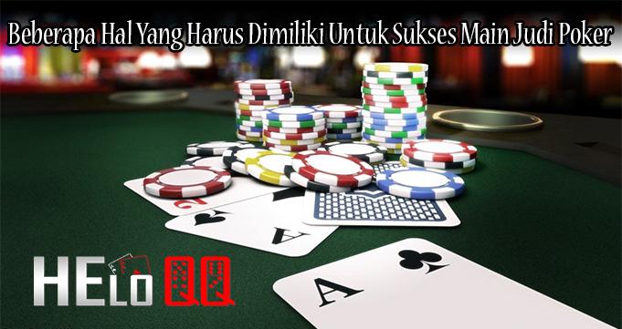 Beberapa Hal Yang Harus Dimiliki Untuk Sukses Main Judi Poker