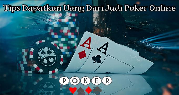 Tips Dapatkan Uang Dari Judi Poker Online