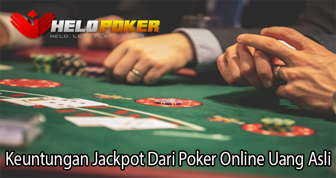 Keuntungan Jackpot Dari Poker Online Uang Asli